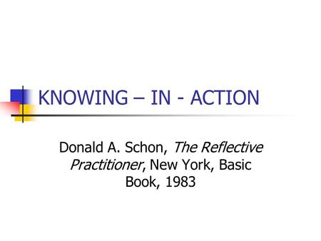 KNOWING – IN - ACTION Donald A. Schon, The Reflective Practitioner, New York, Basic Book, 1983.