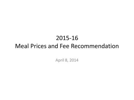 2015-16 Meal Prices and Fee Recommendation April 8, 2014.