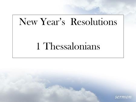 New Year's Resolutions 1 Thessalonians. Don't we all struggle at times with wanting to be less like ourselves? At the heart of the gospel of grace is.