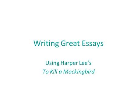 Writing Great Essays Using Harper Lee's To Kill a Mockingbird.