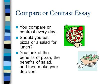 Compare or Contrast Essay You compare or contrast every day. Should you eat pizza or a salad for lunch? You look at the benefits of pizza, the benefits.