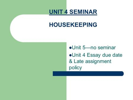 UNIT 4 SEMINAR HOUSEKEEPING Unit 5—no seminar Unit 4 Essay due date & Late assignment policy.