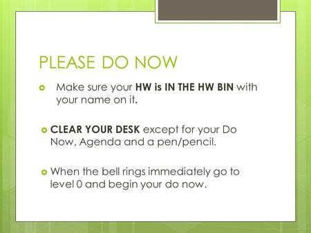 PLEASE DO NOW  Make sure your HW is IN THE HW BIN with your name on it.  CLEAR YOUR DESK except for your Do Now, Agenda and a pen/pencil.  When the.