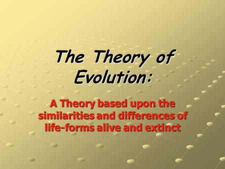 The Theory of Evolution: A Theory based upon the similarities and differences of life-forms alive and extinct.