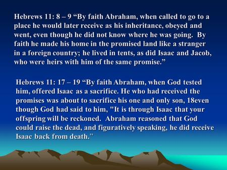 "Hebrews 11: 8 – 9 ""By faith Abraham, when called to go to a place he would later receive as his inheritance, obeyed and went, even though he did not know."