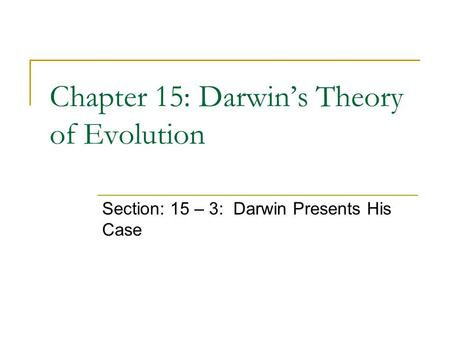 Chapter 15: Darwin's Theory of Evolution Section: 15 – 3: Darwin Presents His Case.