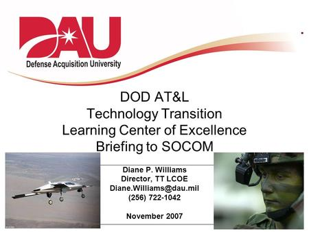 DOD AT&L Technology Transition Learning Center of Excellence Briefing to SOCOM Diane P. Williams Director, TT LCOE (256) 722-1042.