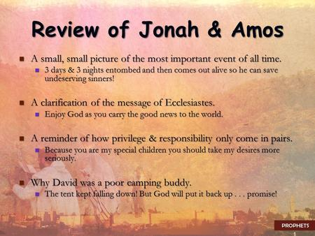 1 Review of Jonah & Amos A small, small picture of the most important event of all time. A small, small picture of the most important event of all time.