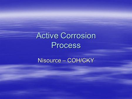 "Active Corrosion Process Nisource – COH/CKY. Objectives  Understanding the terminology –Active Corrosion –& Suspected Areas of ""Active Corrosion""  Developing."