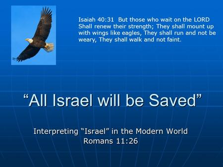 """All Israel will be Saved"" Interpreting ""Israel"" in the Modern World Romans 11:26 Isaiah 40:31 But those who wait on the LORD Shall renew their strength;"