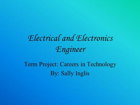 Electrical and Electronics Engineer Term Project: Careers in Technology By: Sally Inglis.