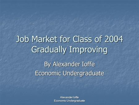 Alexander Ioffe Economic Undergraduate Job Market for Class of 2004 Gradually Improving By Alexander Ioffe Economic Undergraduate.