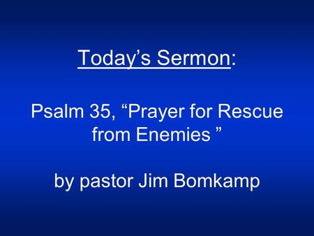 "Today's Sermon: Psalm 35, ""Prayer for Rescue from Enemies "" by pastor Jim Bomkamp."