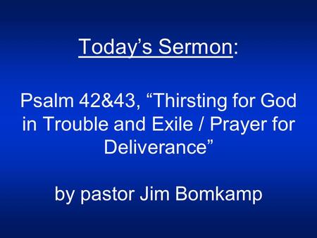 "Today's Sermon: Psalm 42&43, ""Thirsting for God in Trouble and Exile / Prayer for Deliverance"" by pastor Jim Bomkamp."