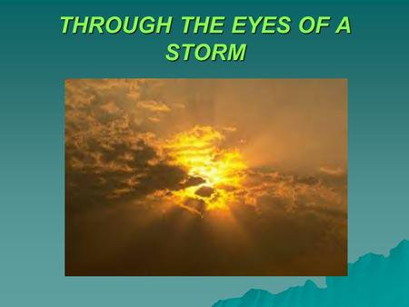 THROUGH THE EYES OF A STORM. TEXT: Isaiah 25:4 For thou hast been a strength to the poor, a strength to the needy in his distress, a refuge from the storm,