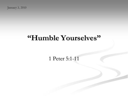"""Humble Yourselves"" 1 Peter 5:1-11 January 3, 2010."
