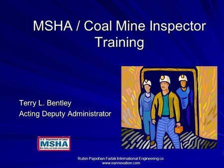MSHA / Coal Mine Inspector Training Terry L. Bentley Acting Deputy Administrator Rubin Pajoohan Fartak International Engineering co. www.irannovation.com.