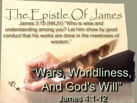 """Wars, Worldliness, And God's Will"" James 4:1-12 James 4:1-12 ""Wars, Worldliness, And God's Will"" James 4:1-12 James 4:1-12 James 3:13 (NKJV) ""Who is wise."