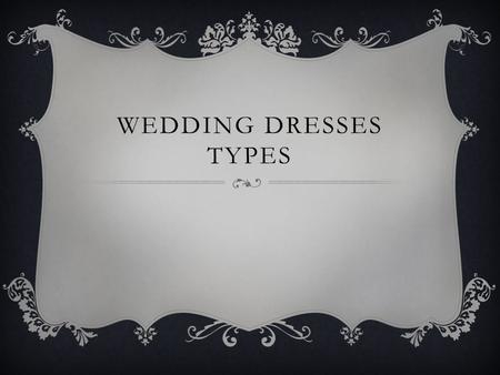WEDDING DRESSES TYPES. MERMAID Description: Tight fitted, from hip down to lower calf bottom part of the dress flares out.