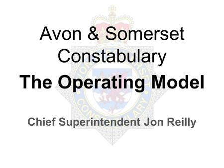 Avon & Somerset Constabulary The Operating Model Chief Superintendent Jon Reilly.