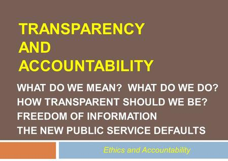 TRANSPARENCY AND ACCOUNTABILITY WHAT DO WE MEAN? WHAT DO WE DO? HOW TRANSPARENT SHOULD WE BE? FREEDOM OF INFORMATION THE NEW PUBLIC SERVICE DEFAULTS Ethics.