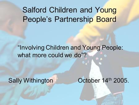 "Salford Children and Young People's Partnership Board ""Involving Children and Young People: what more could we do""? Sally Withington October 14 th 2005."