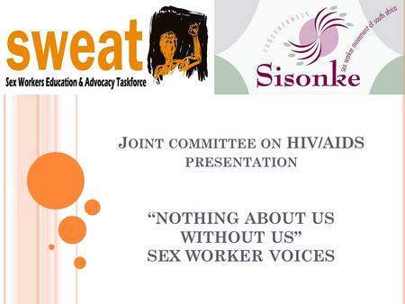 "J OINT COMMITTEE ON HIV/AIDS PRESENTATION ""NOTHING ABOUT US WITHOUT US"" SEX WORKER VOICES."