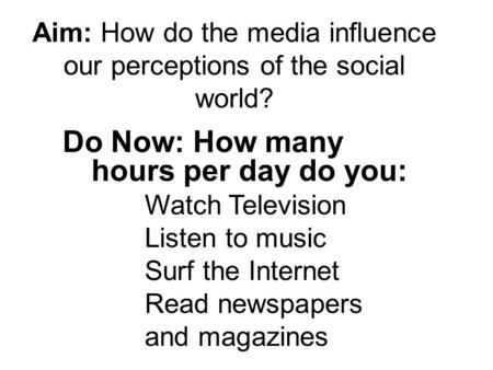 Aim: How do the media influence our perceptions of the social world? Do Now: How many hours per day do you: Watch Television Listen to music Surf the Internet.
