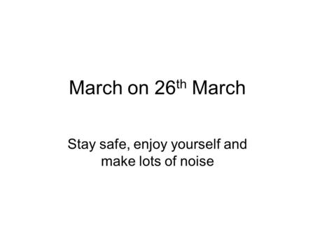 March on 26 th March Stay safe, enjoy yourself and make lots of noise.
