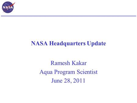 NASA Headquarters Update Ramesh Kakar Aqua Program Scientist June 28, 2011.