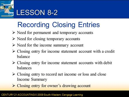CENTURY 21 ACCOUNTING © 2009 South-Western, Cengage Learning LESSON 8-2 Recording Closing Entries  Need for permanent and temporary accounts  Need for.