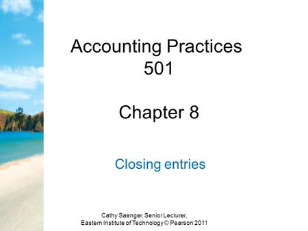 Accounting Practices 501 Chapter 8 Closing entries Cathy Saenger, Senior Lecturer, Eastern Institute of Technology © Pearson 2011.