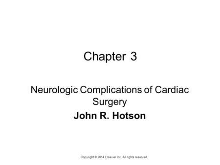 1 Copyright © 2014 Elsevier Inc. All rights reserved. Chapter 3 Neurologic Complications of Cardiac Surgery John R. Hotson.