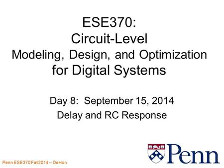 Penn ESE370 Fall2014 -- DeHon 1 ESE370: Circuit-Level Modeling, Design, and Optimization for Digital Systems Day 8: September 15, 2014 Delay and RC Response.