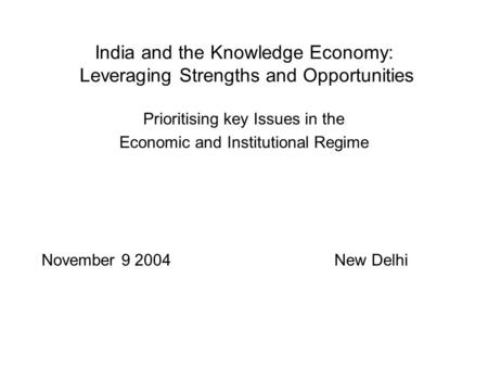 India and the Knowledge Economy: Leveraging Strengths and Opportunities Prioritising key Issues in the Economic and Institutional Regime November 9 2004New.
