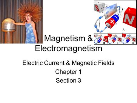 Magnetism & Electromagnetism Electric Current & Magnetic Fields Chapter 1 Section 3.