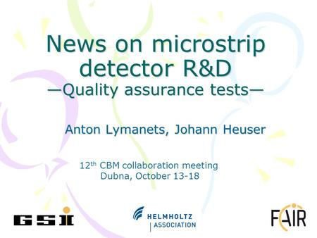 News on microstrip detector R&D —Quality assurance tests— Anton Lymanets, Johann Heuser 12 th CBM collaboration meeting Dubna, October 13-18.