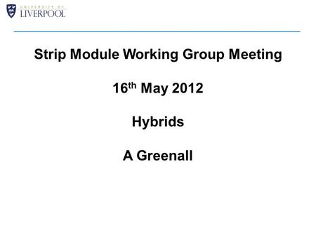 Strip Module Working Group Meeting 16 th May 2012 Hybrids A Greenall.