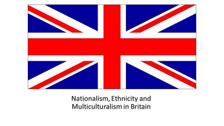 Nationalism, Ethnicity and Multiculturalism in Britain.
