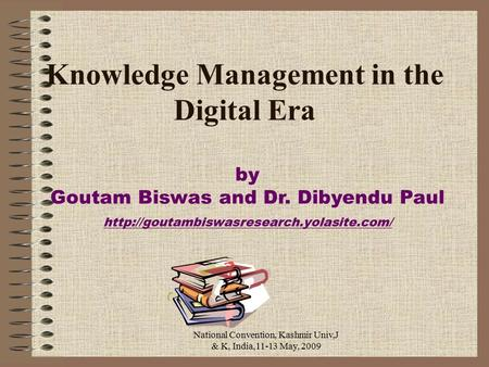 National Convention, Kashmir Univ,J & K, India,11-13 May, 2009 Knowledge Management in the Digital Era by Goutam Biswas and Dr. Dibyendu Paul