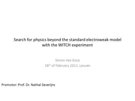 Simon Van Gorp 1/x Thesis defense 28 th of February, 2011 Search for physics beyond the standard electroweak model with the WITCH experiment Simon Van.
