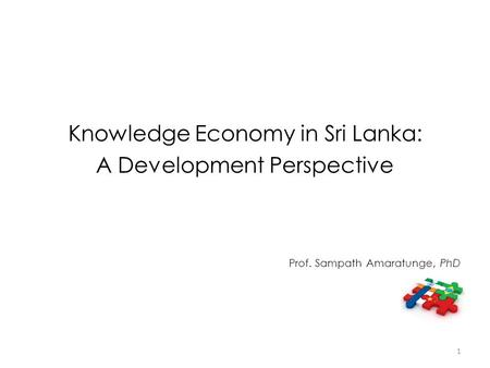 Knowledge Economy in Sri Lanka: A Development Perspective Prof. Sampath Amaratunge, PhD 1.