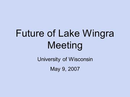 Future of Lake Wingra Meeting University of Wisconsin May 9, 2007.