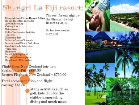 Shangri-La's Fijian Resort & Spa Room facilities include: Air Conditioning Ceiling fans Refrigerator Coffee/Tea Making facilities Toiletries Electronic.