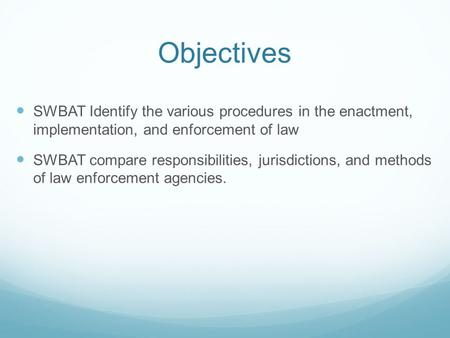 Objectives SWBAT Identify the various procedures in the enactment, implementation, and enforcement of law SWBAT compare responsibilities, jurisdictions,