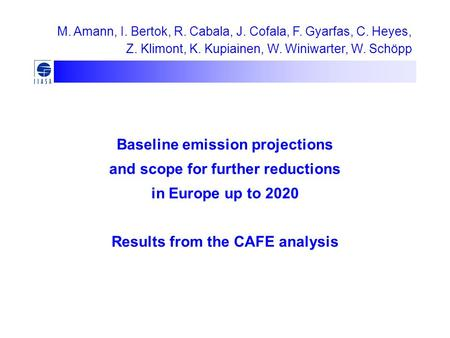 Baseline emission projections and scope for further reductions in Europe up to 2020 Results from the CAFE analysis M. Amann, I. Bertok, R. Cabala, J. Cofala,