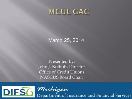 Presented by: John J. Kolhoff, Director Office of Credit Unions NASCUS Board Chair March 25, 2014.
