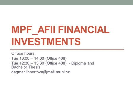 MPF_AFII FINANCIAL INVESTMENTS Offuce hours: Tue 13:00 – 14:00 (Office 408) Tue 12:30 – 13:30 (Office 408) - Diploma and Bachelor Thesis