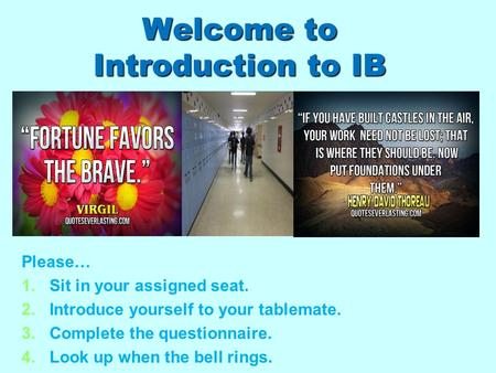 Welcome to Introduction to IB Please… 1. 1.Sit in your assigned seat. 2. 2.Introduce yourself to your tablemate. 3. 3.Complete the questionnaire. 4. 4.Look.