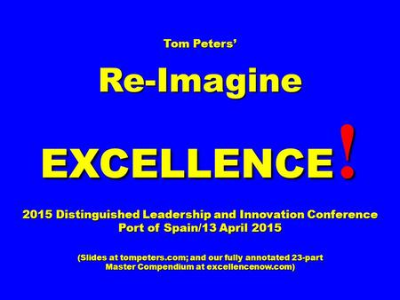 Tom Peters' Re-Imagine EXCELLENCE ! 2015 Distinguished Leadership and Innovation Conference Port of Spain/13 April 2015 (Slides at tompeters.com; and our.